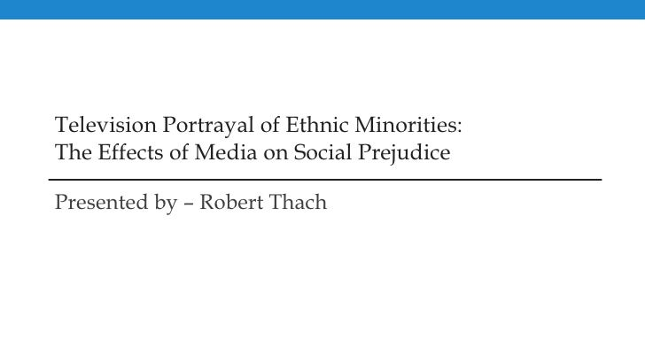 Television Portrayal of Ethnic Minorities: The Effects of Media on Social Prejudice Presented by – Robert Thach