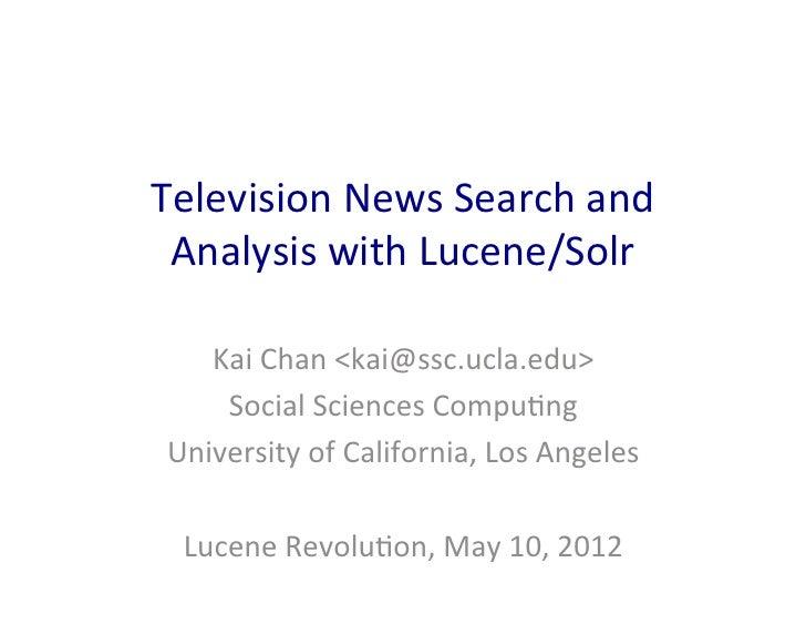 Television News Search and  Analysis with Lucene/Solr     Kai Chan <kai@ssc.ucla.edu>      Social Sc...