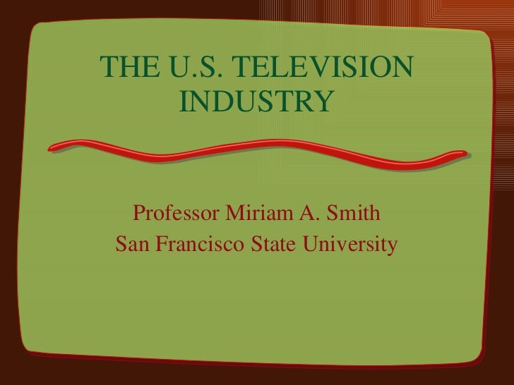 THE U.S. TELEVISION INDUSTRY Professor Miriam A. Smith San Francisco State University