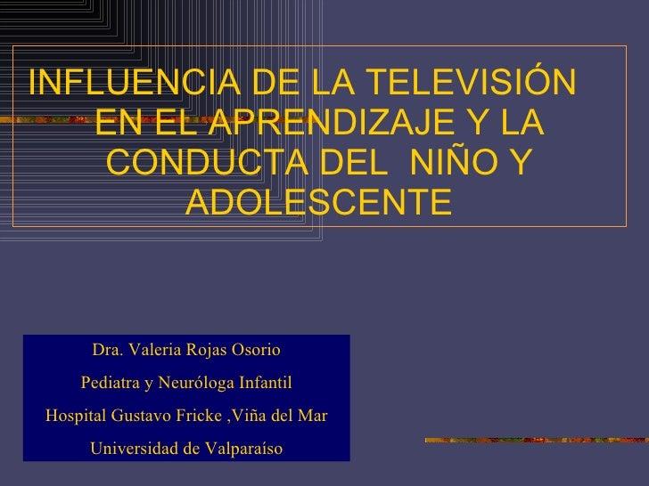 INFLUENCIA DE LA TELEVISIÓN  EN EL APRENDIZAJE Y LA CONDUCTA DEL  NIÑO Y ADOLESCENTE Dra. Valeria Rojas Osorio Pediatra y ...