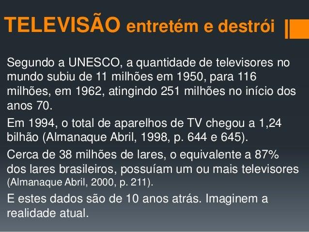 TELEVISÃO entretém e destróiSegundo a UNESCO, a quantidade de televisores nomundo subiu de 11 milhões em 1950, para 116mil...