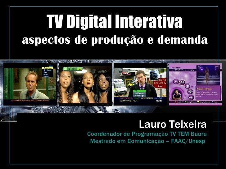 TV Digital Interativa aspectos de produção e demanda Lauro Teixeira Coordenador de Programação TV TEM Bauru Mestrado em Co...