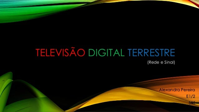TELEVISÃO DIGITAL TERRESTRE  (Rede e Sinal)  Alexandra Pereira  E1/2  SRT