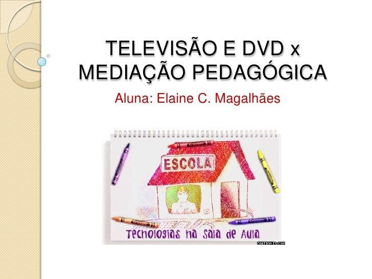 TELEVISÃO E DVD x MEDIAÇÃO PEDAGÓGICA<br />Aluna: Elaine C. Magalhães<br />