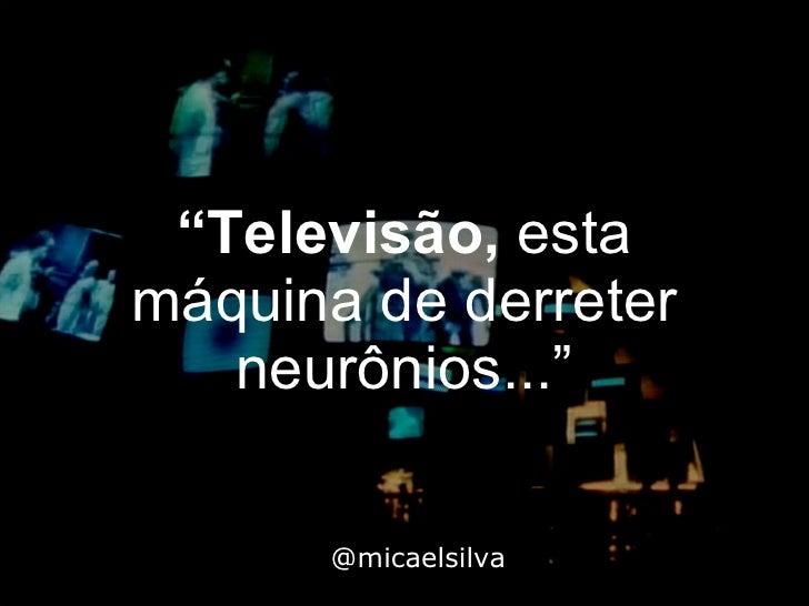 """"""" Televisão,  esta máquina de derreter neurônios..."""" @micaelsilva"""