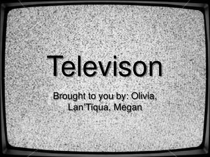 Televison<br />Brought to you by: Olivia, Lan'Tiqua, Megan<br />