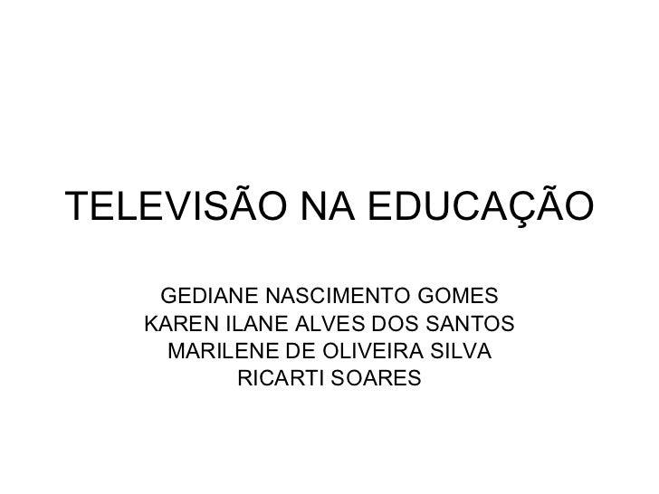 TELEVISÃO NA EDUCAÇÃO GEDIANE NASCIMENTO GOMES KAREN ILANE ALVES DOS SANTOS MARILENE DE OLIVEIRA SILVA RICARTI SOARES