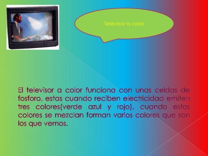 Televisor a color<br />El televisor a color funciona con unas celdas de fosforo, estas cuando reciben electricidad emiten ...
