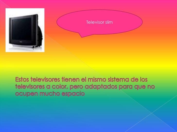 Televisor slim<br />Estos televisores tienen el mismo sistema de los televisores a color, pero adaptados para que no ocupe...