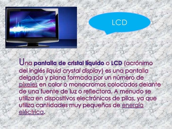 LCD<br />Una pantalla de cristal líquido o LCD (acrónimo del inglés liquidcrystaldisplay) es una pantalla delgada y plana ...