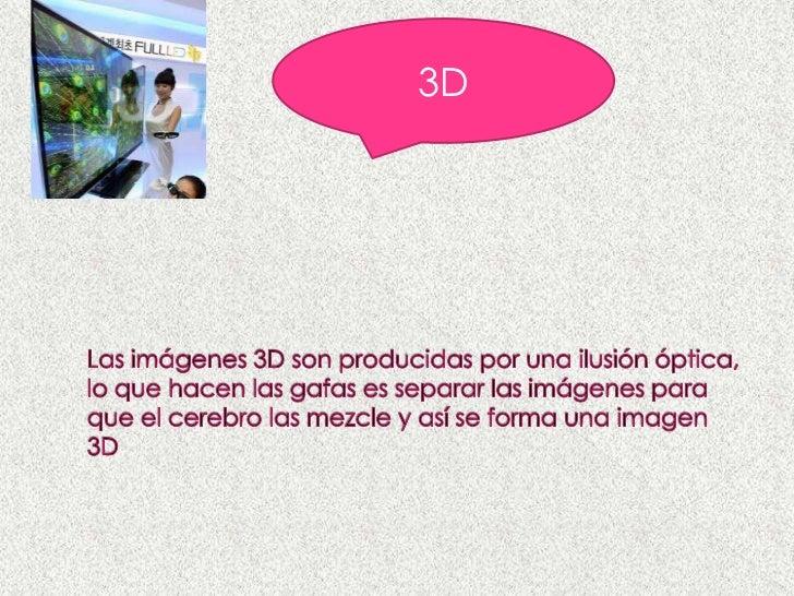 3D<br />Las imágenes 3D son producidas por una ilusión óptica, lo que hacen las gafas es separar las imágenes para que el ...