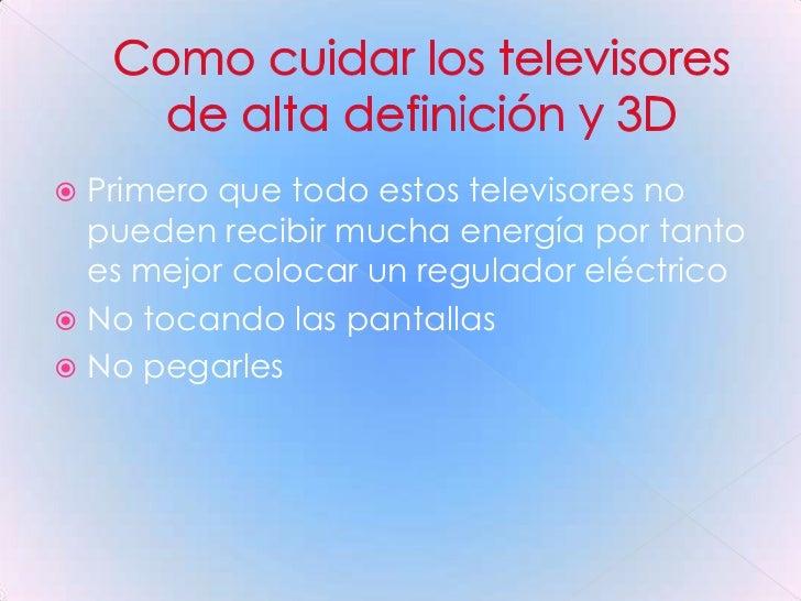 Como cuidar los televisores de alta definición y 3D<br />Primero que todo estos televisores no pueden recibir mucha energí...