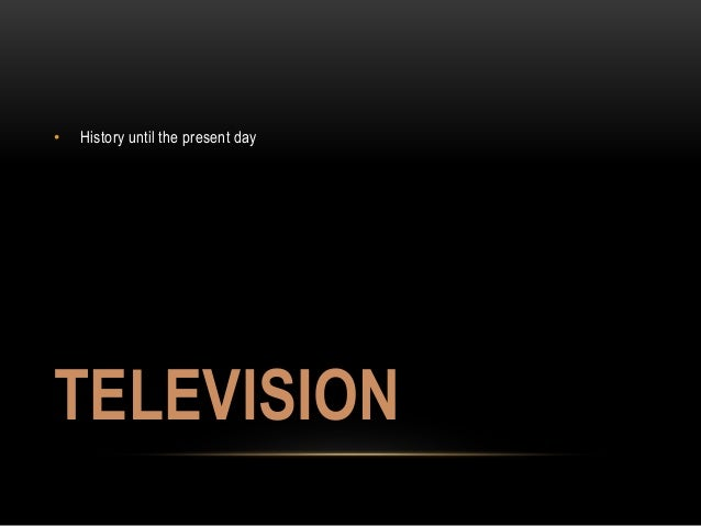 • History until the present day  TELEVISION