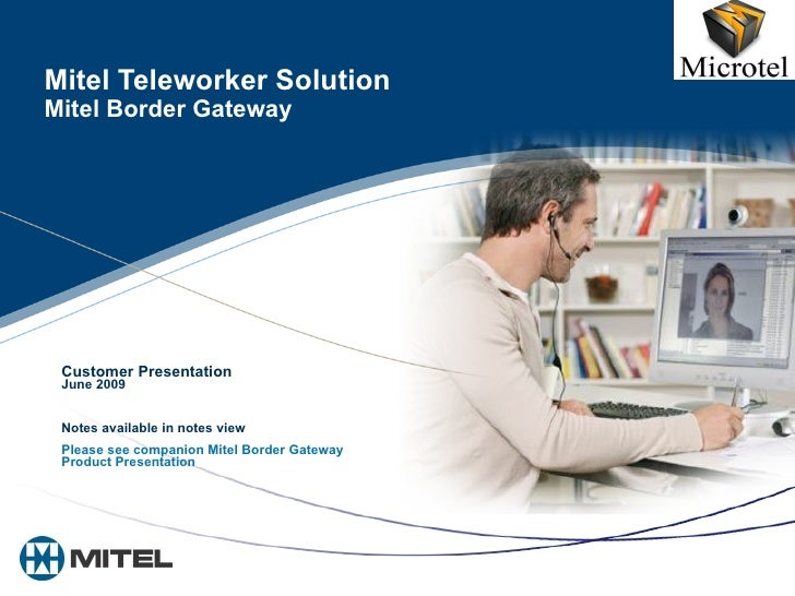 Mitel Teleworker Solution Mitel Border Gateway Customer Presentation June 2009 Notes available in notes view Please see co...