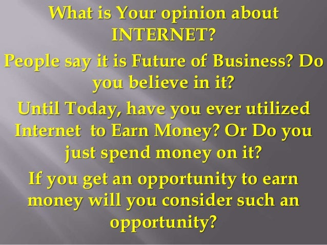 What is Your opinion about INTERNET? People say it is Future of Business? Do you believe in it? Until Today, have you ever...