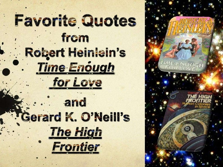 Favorite Quotes from <br />Robert Heinlein's <br />Time Enough<br /> for Love<br />and<br />Gerard K. O'Neill's<br />The H...