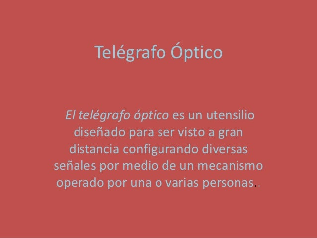 Telégrafo Óptico  El telégrafo óptico es un utensilio    diseñado para ser visto a gran   distancia configurando diversass...