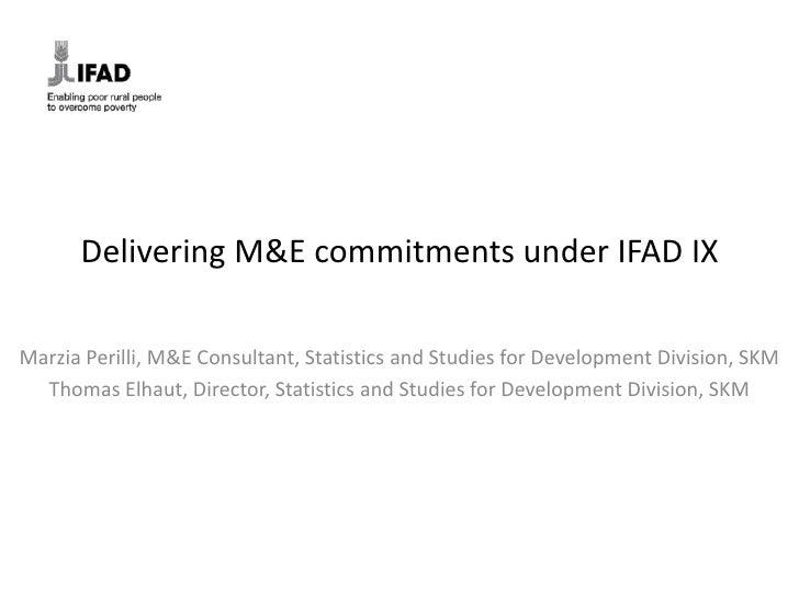 Delivering M&E commitments under IFAD IXMarzia Perilli, M&E Consultant, Statistics and Studies for Development Division, S...