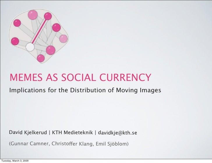 MEMES AS SOCIAL CURRENCY       Implications for the Distribution of Moving Images           David Kjelkerud  KTH Medietek...