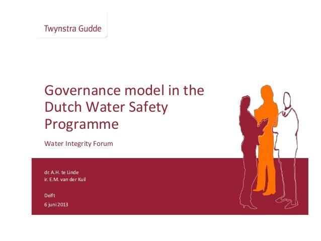 dr. A.H. te Lindeir. E.M. van der KuilDelft6 juni 2013Governance model in theDutch Water SafetyProgrammeWater Integrity Fo...