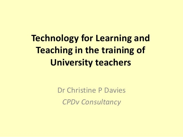 Technology for Learning and Teaching in the training of    University teachers      Dr Christine P Davies       CPDv Consu...