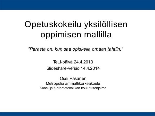 Opetuskokeilu yksilöllisen oppimisen mallilla TeLi-päivä 24.4.2013 Slideshare-versio 14.4.2014 Ossi Pasanen Metropolia amm...