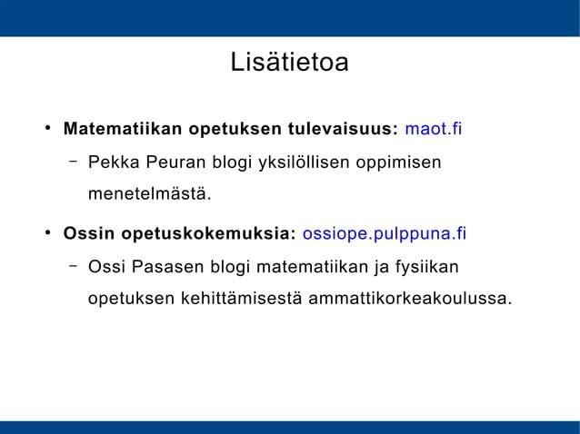 Lisätietoa ● Matematiikan opetuksen tulevaisuus: maot.fi – Pekka Peuran blogi yksilöllisen oppimisen menetelmästä. ● Ossin...