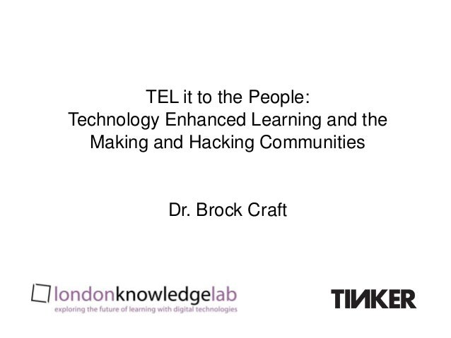 TEL it to the People:Technology Enhanced Learning and the  Making and Hacking Communities           Dr. Brock Craft