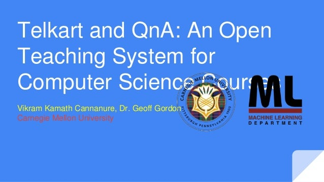 Telkart and QnA: An Open Teaching System for Computer Science Courses Vikram Kamath Cannanure, Dr. Geoff Gordon Carnegie M...