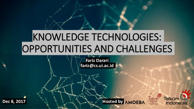 KNOWLEDGE TECHNOLOGIES: OPPORTUNITIES AND CHALLENGES Fariz Darari fariz@cs.ui.ac.id Dec 8, 2017 Hosted by