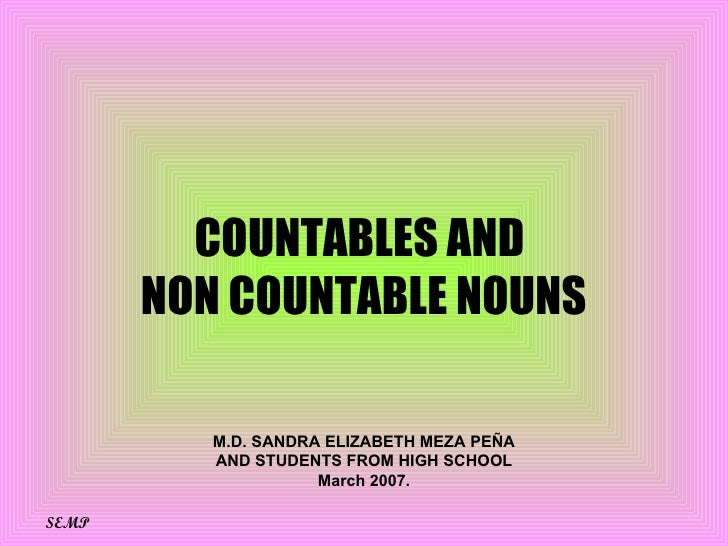 COUNTABLES AND  NON COUNTABLE NOUNS M.D. SANDRA ELIZABETH MEZA PEÑA AND STUDENTS FROM HIGH SCHOOL March 2007. SEMP