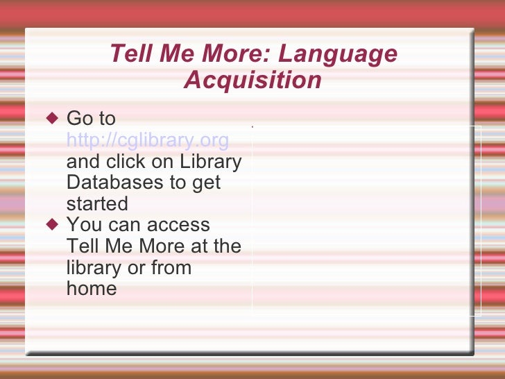 Tell Me More: Language Acquisition <ul><li>Go to  http://cglibrary.org  and click on Library Databases to get started </li...