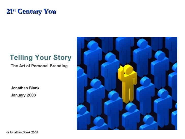 Telling Your Story :   The Art of Personal Branding 21 st  Century You Jonathan Blank January 2008