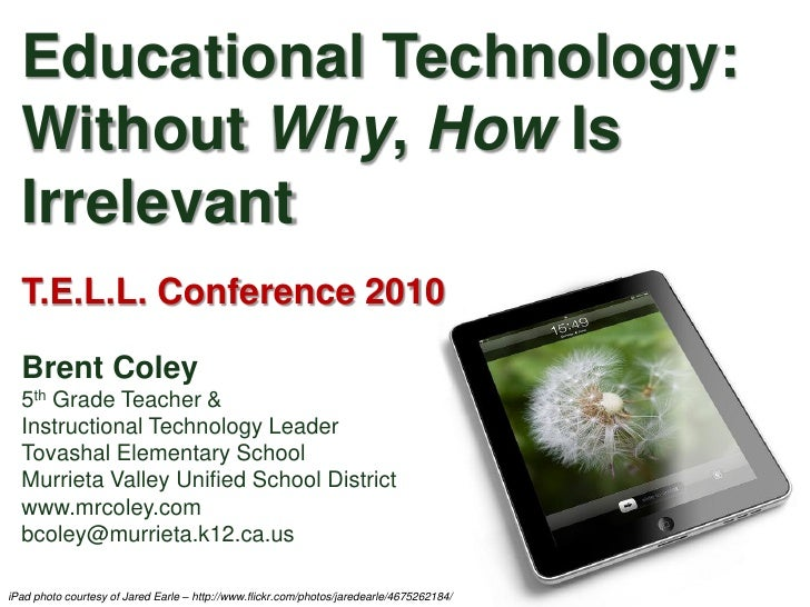 Educational Technology:  Without Why, How Is  Irrelevant  T.E.L.L. Conference 2010  Brent Coley  5th Grade Teacher &  Inst...