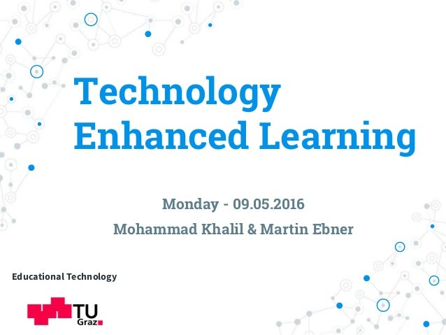 Technology Enhanced Learning Monday - 09.05.2016 Mohammad Khalil & Martin Ebner Educational Technology