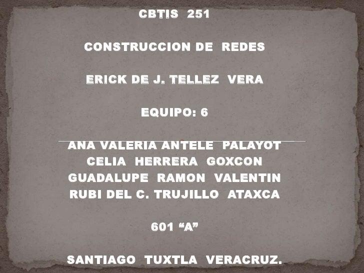 CBTIS  251<br />CONSTRUCCION DE  REDES<br />ERICK DE J. TELLEZ  VERA<br />EQUIPO: 6 <br />ANA VALERIA ANTELE  PALAYOT<br /...