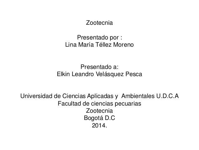Zootecnia Presentado por : Lina María Téllez Moreno Presentado a: Elkin Leandro Velásquez Pesca Universidad de Ciencias Ap...