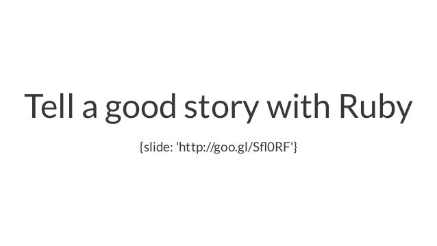 Tell a good story with Ruby {slide: 'http://goo.gl/Sfl0RF'}