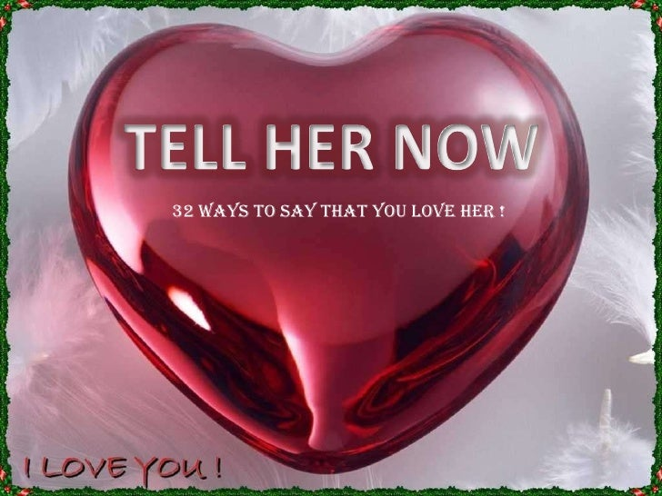 TELL HER NOW<br />32 ways to say that you love her !<br />