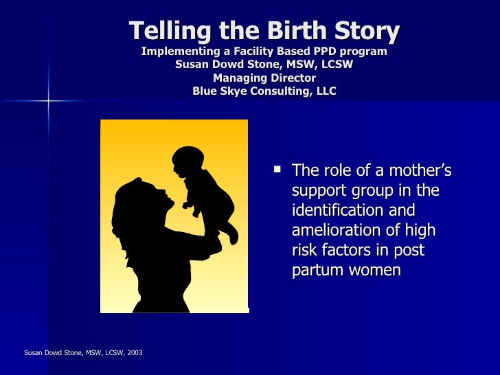 Telling the Birth Story Implementing a Facility Based PPD program Susan Dowd Stone, MSW, LCSW Managing Director Blue Skye ...