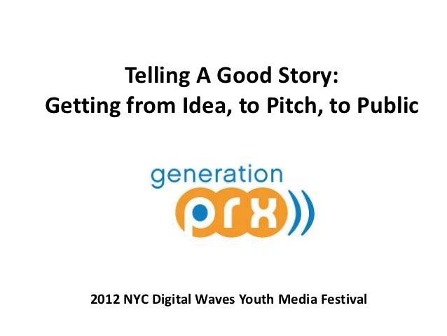 Telling A Good Story:Getting from Idea, to Pitch, to Public    2012 NYC Digital Waves Youth Media Festival