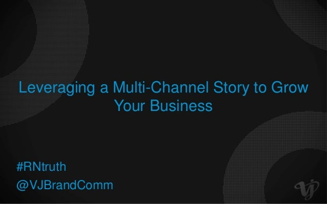 Leveraging a Multi-Channel Story to GrowYour Business@VJBrandComm#RNtruth
