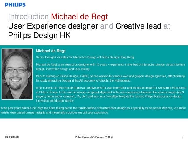 Introduction Michael de Regt  User Experience designer and Creative lead at  Philips Design HKConfidential        Philips ...