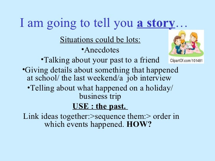 I am going to tell you a story…           Situations could be lots:                  •Anecdotes      •Talking about your p...