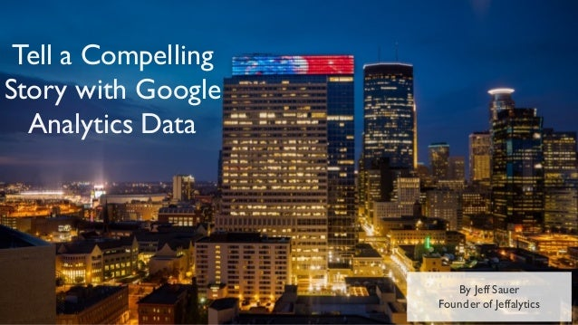 By Jeff Sauer Founder of Jeffalytics Tell a Compelling Story with Google Analytics Data
