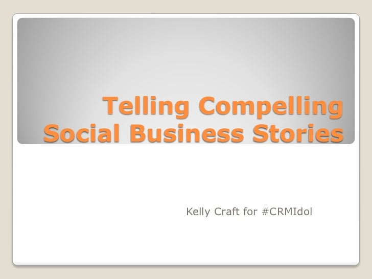 Telling CompellingSocial Business Stories          Kelly Craft for #CRMIdol