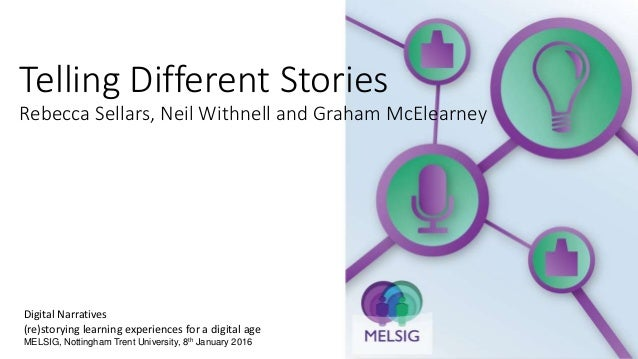 Telling Different Stories Rebecca Sellars, Neil Withnell and Graham McElearney Digital Narratives (re)storying learning ex...
