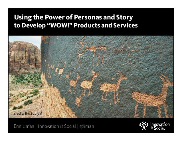 """Using the Power of Personas and Story  to Develop """"WOW!"""" Products and Services  credit:  Jim  Bouldin  Erin Liman 