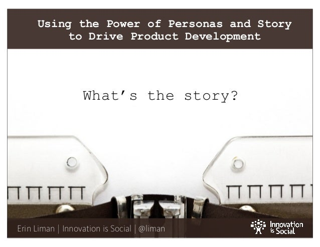 1 Erin Liman | Innovation is Social | @liman Using the Power of Personas and Story to Drive Product Development What's the...