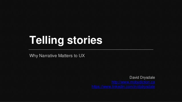 Telling stories Why Narrative Matters to UX David Drysdale http://www.mobydiction.ca https://www.linkedin.com/in/djdrysdale